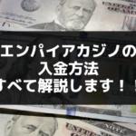 エンパイアカジノの入金方法すべて解説します!!