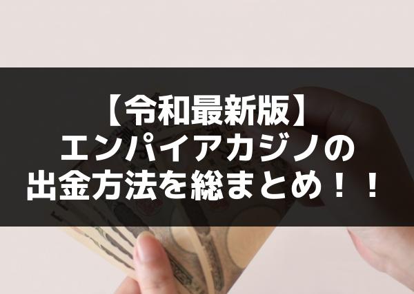 【令和最新版】エンパイアカジノの出金方法を総まとめ!!