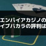 エンパイアカジノ(777カジノ)のライブバカラの評判は?