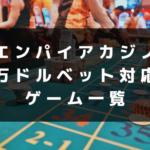 エンパイアカジノ 万ドルベット対応 ゲーム一覧