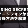 casino secretの スマートフォンからの 登録方法を解説!