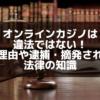 オンラインカジノは 違法ではない! その理由や逮捕・摘発されない 法律の知識